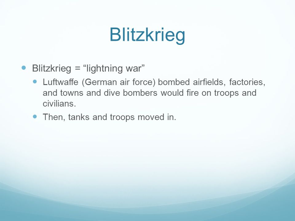 Blitzkrieg Blitzkrieg = lightning war Luftwaffe (German air force) bombed airfields, factories, and towns and dive bombers would fire on troops and civilians.