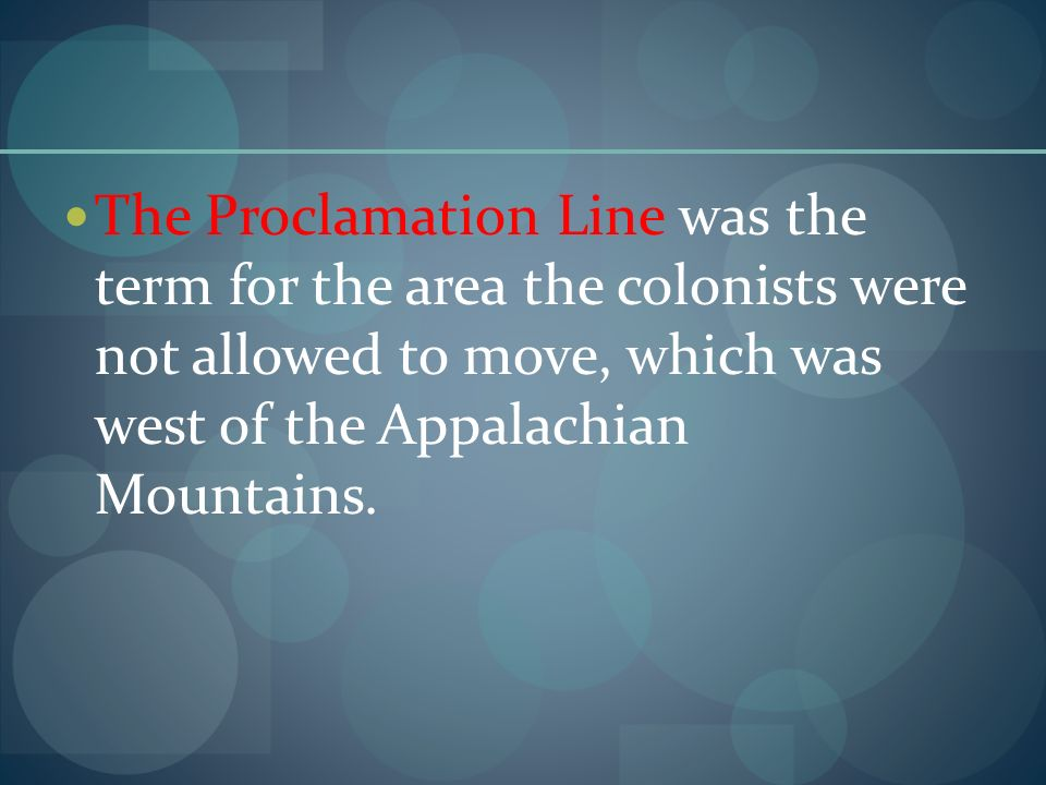 The Proclamation Line was the term for the area the colonists were not allowed to move, which was west of the Appalachian Mountains.