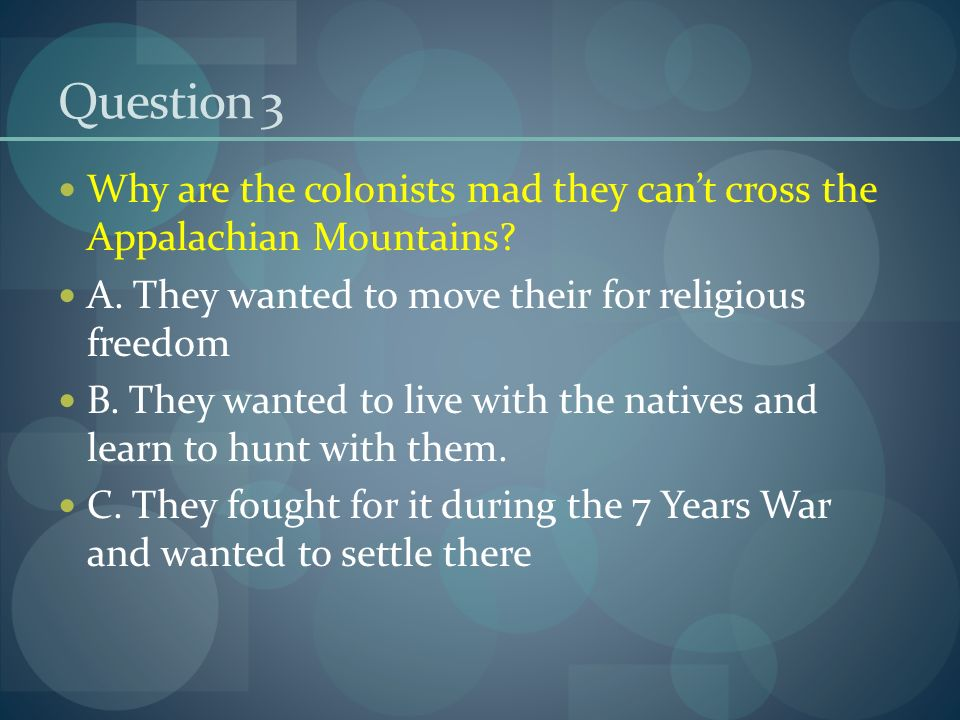 Question 3 Why are the colonists mad they can't cross the Appalachian Mountains.