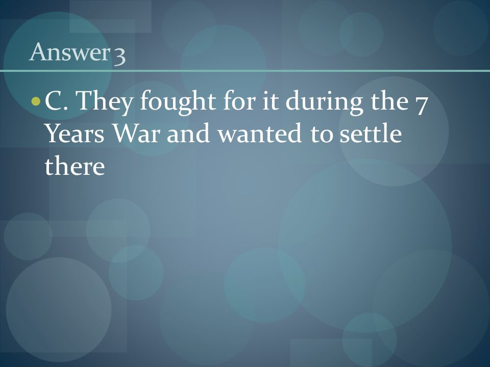 Answer 3 C. They fought for it during the 7 Years War and wanted to settle there