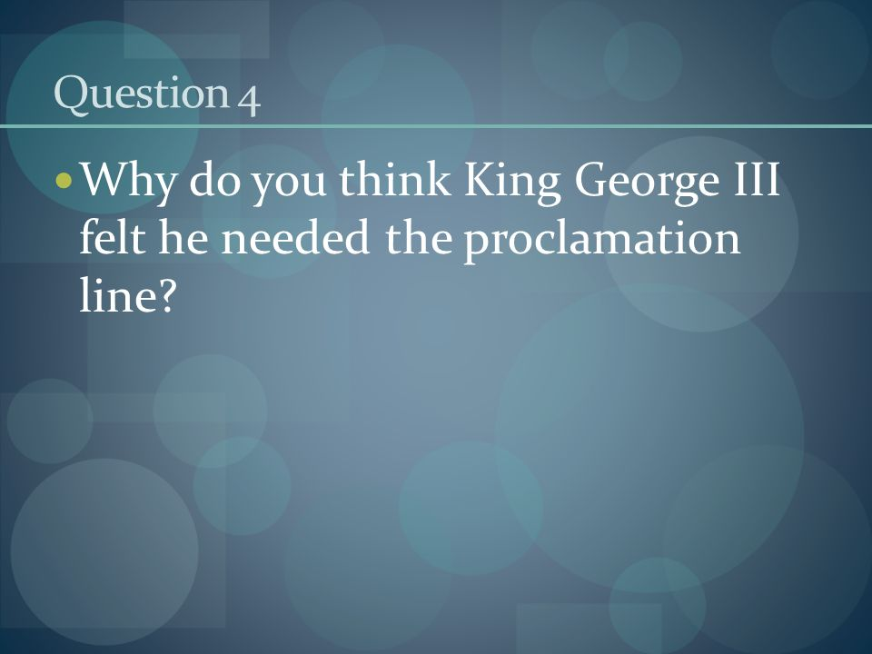 Question 4 Why do you think King George III felt he needed the proclamation line