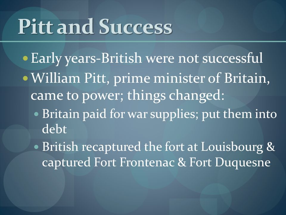 Pitt and Success Early years-British were not successful William Pitt, prime minister of Britain, came to power; things changed: Britain paid for war supplies; put them into debt British recaptured the fort at Louisbourg & captured Fort Frontenac & Fort Duquesne