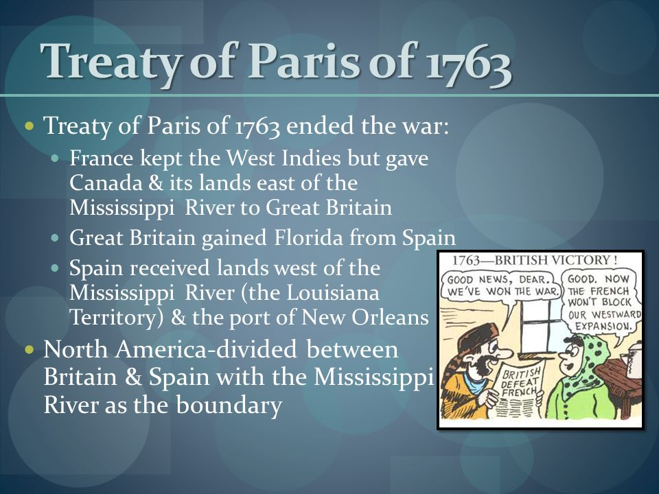 Treaty of Paris of 1763 Treaty of Paris of 1763 ended the war: France kept the West Indies but gave Canada & its lands east of the Mississippi River to Great Britain Great Britain gained Florida from Spain Spain received lands west of the Mississippi River (the Louisiana Territory) & the port of New Orleans North America-divided between Britain & Spain with the Mississippi River as the boundary