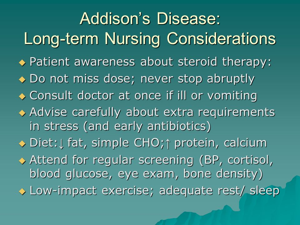 Addison's Disease: Long-term Nursing Considerations  Patient awareness about steroid therapy:  Do not miss dose; never stop abruptly  Consult doctor at once if ill or vomiting  Advise carefully about extra requirements in stress (and early antibiotics)  Diet: ↓ fat, simple CHO; ↑ protein, calcium  Attend for regular screening (BP, cortisol, blood glucose, eye exam, bone density)  Low-impact exercise; adequate rest/ sleep