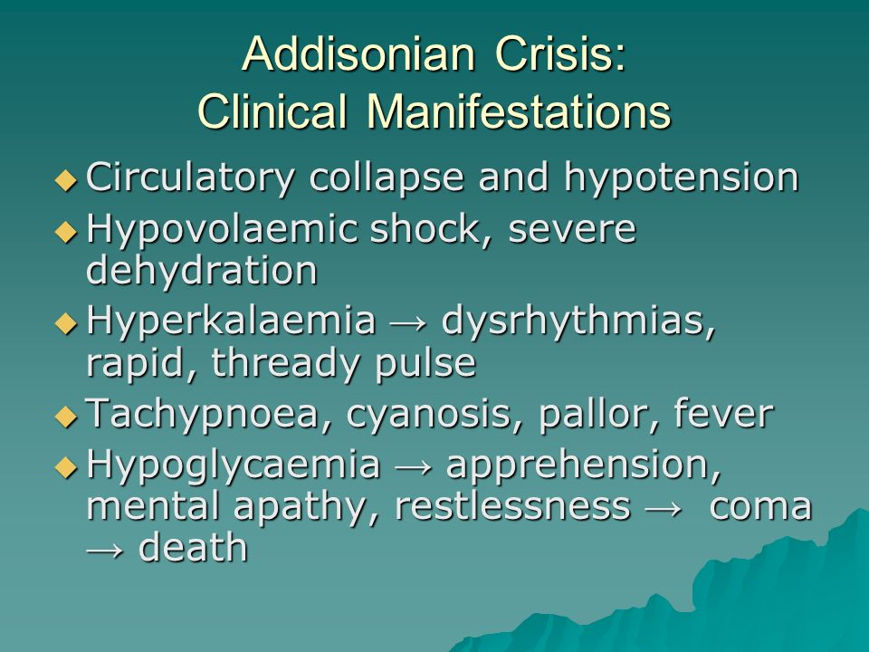 Addisonian Crisis: Clinical Manifestations  Circulatory collapse and hypotension  Hypovolaemic shock, severe dehydration  Hyperkalaemia → dysrhythmias, rapid, thready pulse  Tachypnoea, cyanosis, pallor, fever  Hypoglycaemia → apprehension, mental apathy, restlessness → coma → death