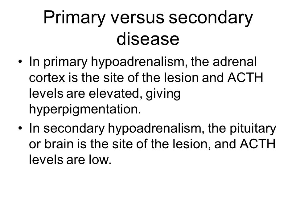 Primary versus secondary disease In primary hypoadrenalism, the adrenal cortex is the site of the lesion and ACTH levels are elevated, giving hyperpigmentation.