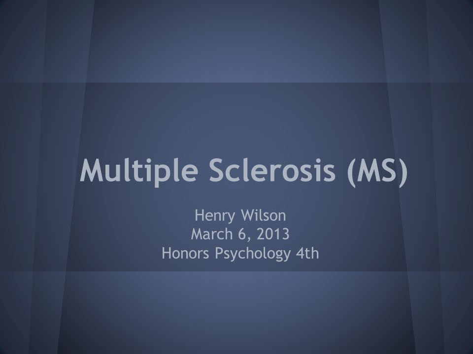Multiple Sclerosis (MS) Henry Wilson March 6, 2013 Honors Psychology 4th