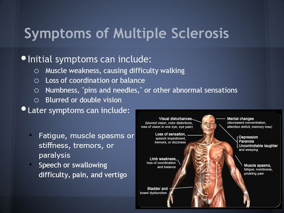 Symptoms of Multiple Sclerosis Initial symptoms can include: o Muscle weakness, causing difficulty walking o Loss of coordination or balance o Numbness, pins and needles, or other abnormal sensations o Blurred or double vision Later symptoms can include: Fatigue, muscle spasms or stiffness, tremors, or paralysis Speech or swallowing difficulty, pain, and vertigo