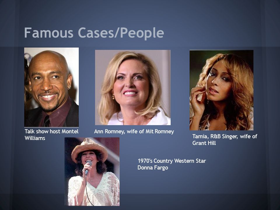 Famous Cases/People Talk show host Montel Williams Ann Romney, wife of Mit Romney Tamia, R&B Singer, wife of Grant Hill 1970 s Country Western Star Donna Fargo