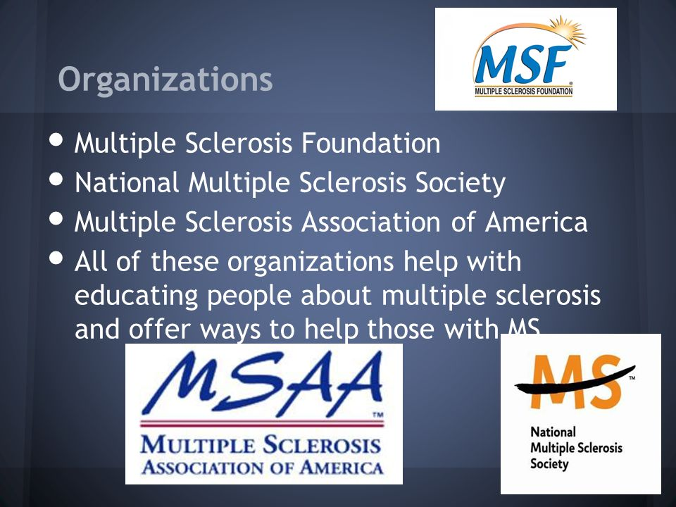 Organizations Multiple Sclerosis Foundation National Multiple Sclerosis Society Multiple Sclerosis Association of America All of these organizations help with educating people about multiple sclerosis and offer ways to help those with MS.
