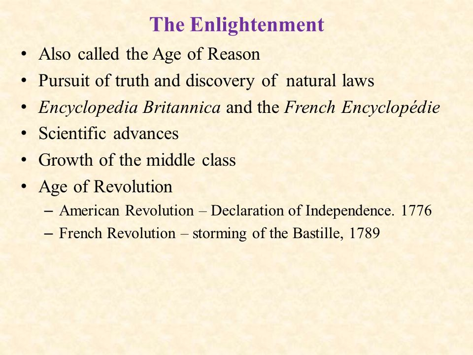The Enlightenment Also called the Age of Reason Pursuit of truth and discovery of natural laws Encyclopedia Britannica and the French Encyclopédie Scientific advances Growth of the middle class Age of Revolution – American Revolution – Declaration of Independence.