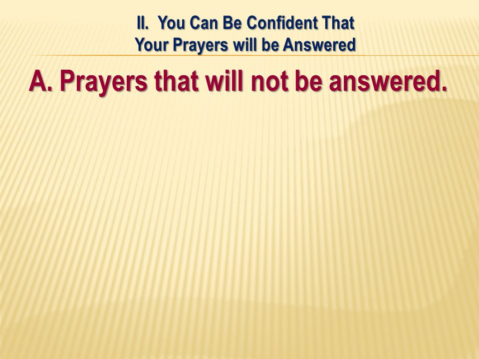 A. Prayers that will not be answered. II. You Can Be Confident That Your Prayers will be Answered
