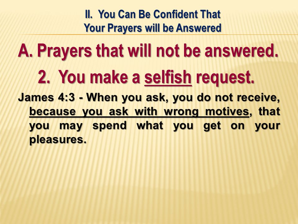 A. Prayers that will not be answered. 2. You make a selfish request.