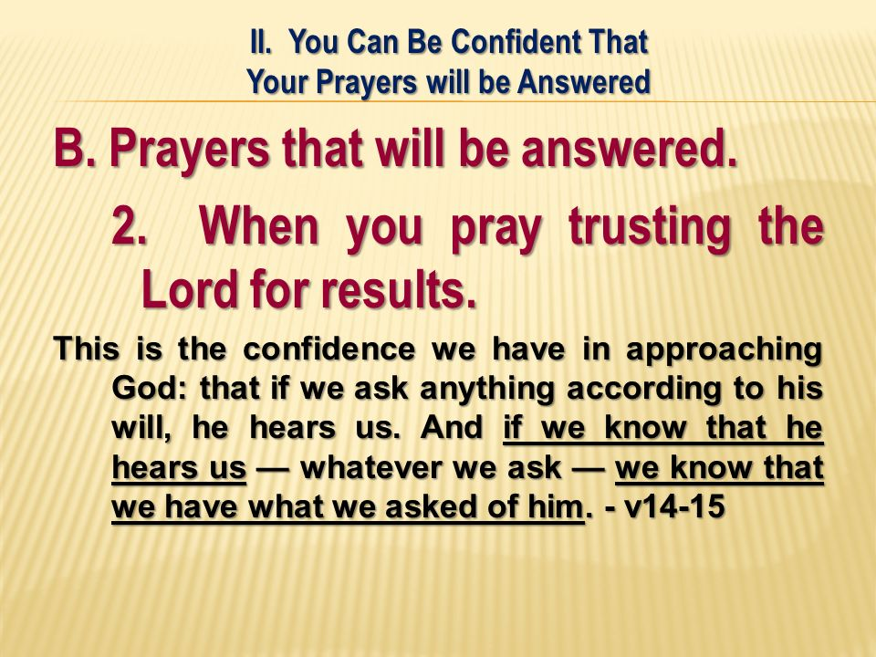 B. Prayers that will be answered. 2. When you pray trusting the Lord for results.