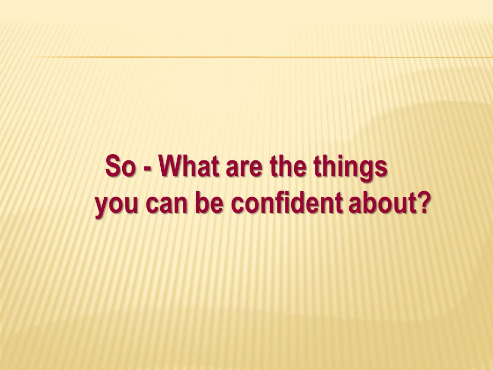 So - What are the things you can be confident about