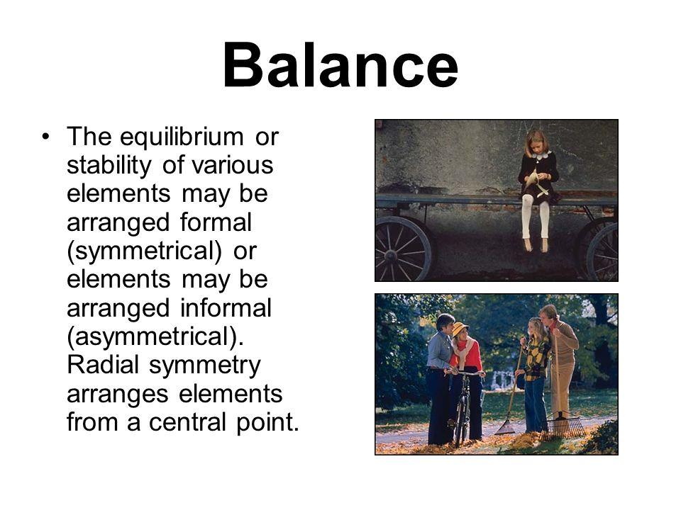 Balance The equilibrium or stability of various elements may be arranged formal (symmetrical) or elements may be arranged informal (asymmetrical).