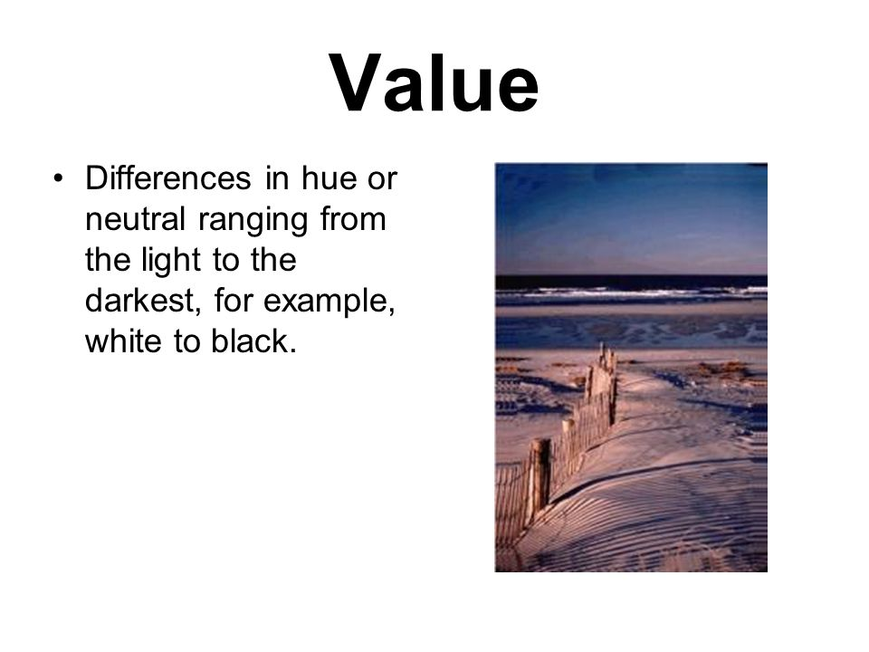 Value Differences in hue or neutral ranging from the light to the darkest, for example, white to black.