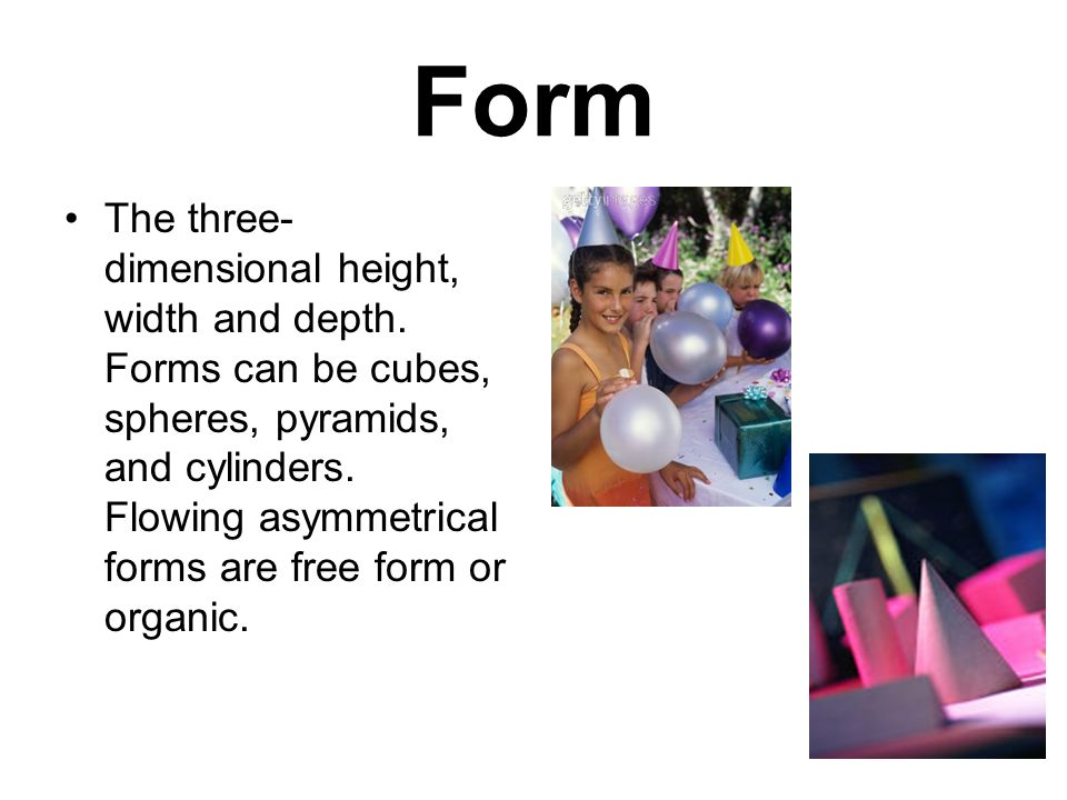 Form The three- dimensional height, width and depth.