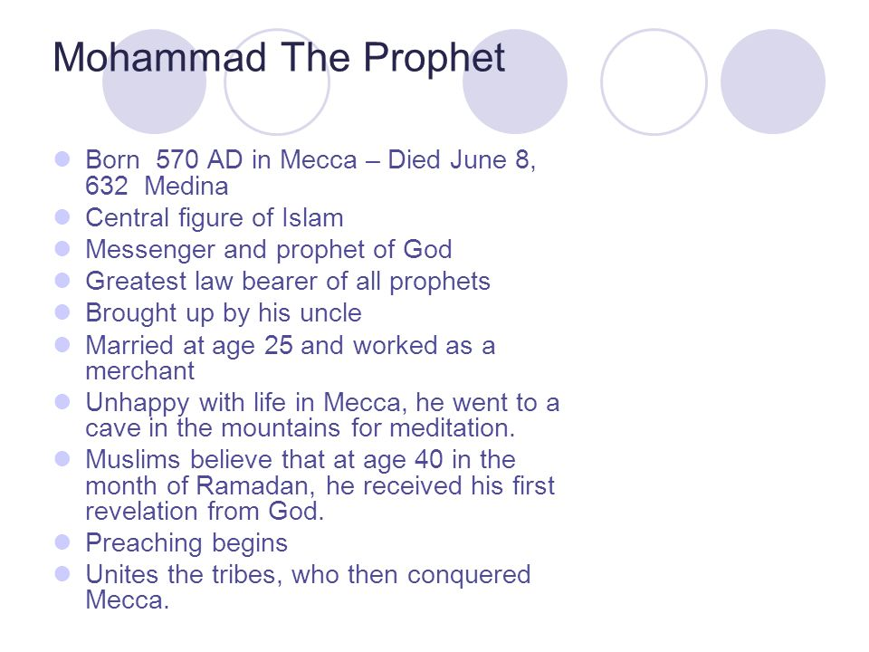 Mohammad The Prophet Born 570 AD in Mecca – Died June 8, 632 Medina Central figure of Islam Messenger and prophet of God Greatest law bearer of all prophets Brought up by his uncle Married at age 25 and worked as a merchant Unhappy with life in Mecca, he went to a cave in the mountains for meditation.