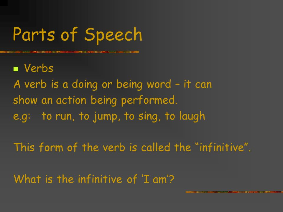 Parts of Speech Verbs A verb is a doing or being word – it can show an action being performed.