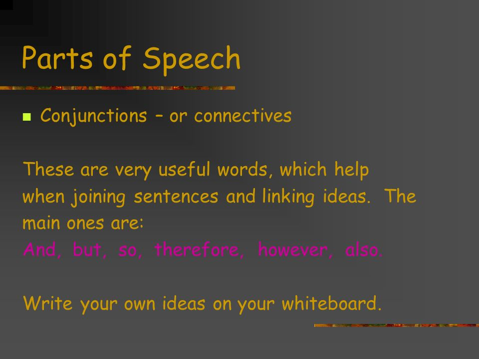 Parts of Speech Conjunctions – or connectives These are very useful words, which help when joining sentences and linking ideas.
