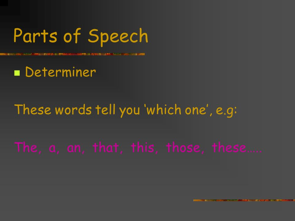Parts of Speech Determiner These words tell you 'which one', e.g: The, a, an, that, this, those, these…..