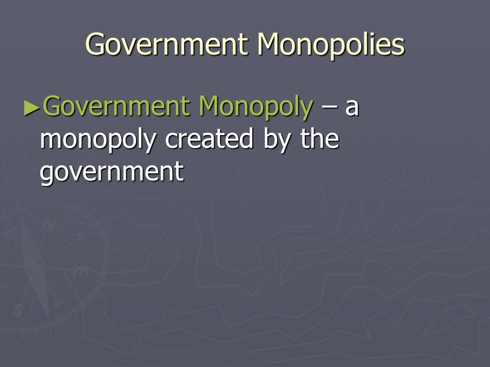 Factors that Create a Monopoly ► Natural Monopolies are usually given special status by the government, but the government is allowed to control their prices ► New technologies can destroy a natural monopoly