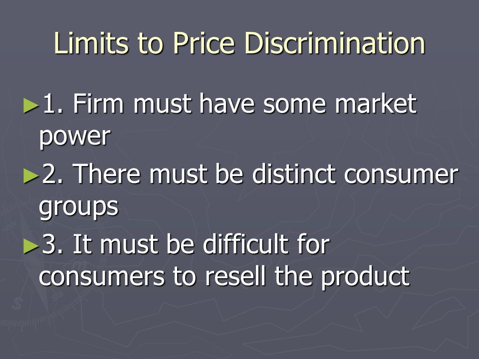 Price Discrimination ► The easiest way to maximize profit for a monopoly is to identify consumers who will not pay full price, and offer them a discount ► These are called targeted discounts – think of airline fares, manufacturers rebates, student discounts
