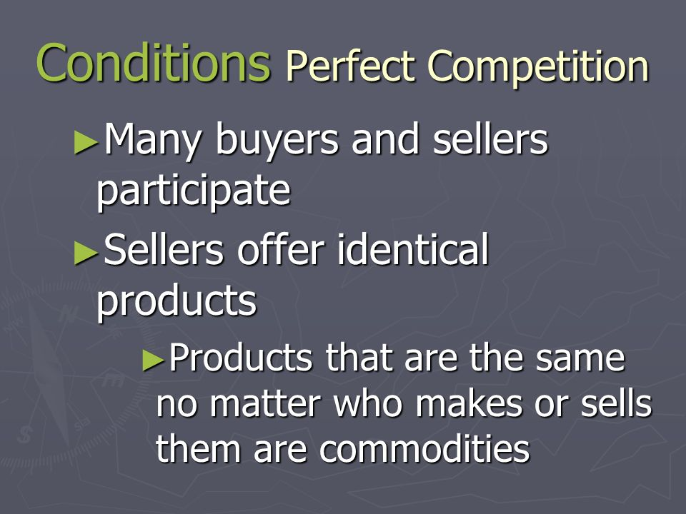Perfect Competition ► Perfect Competition – a market where a large number of firms are all producing essentially the same product