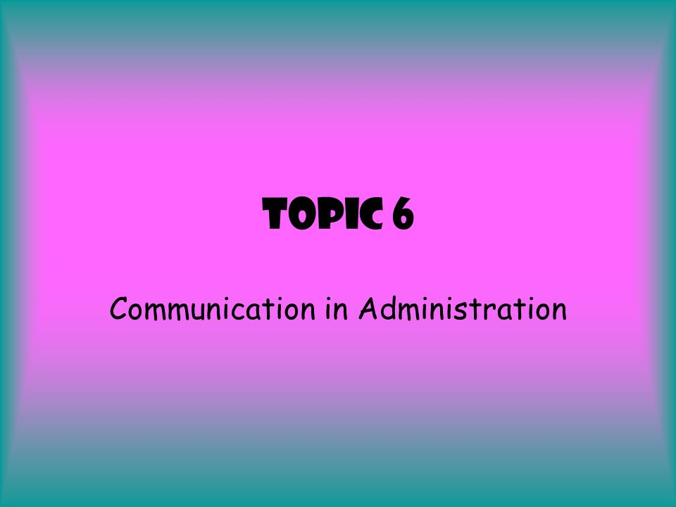 Topic 6 Communication in Administration