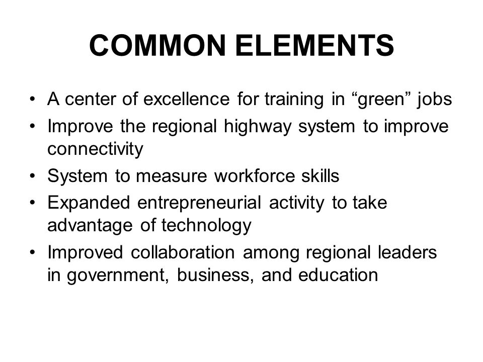 COMMON ELEMENTS A center of excellence for training in green jobs Improve the regional highway system to improve connectivity System to measure workforce skills Expanded entrepreneurial activity to take advantage of technology Improved collaboration among regional leaders in government, business, and education
