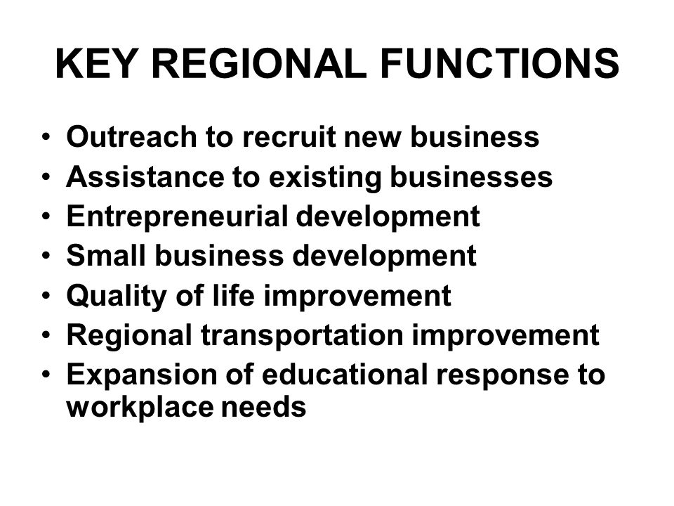 KEY REGIONAL FUNCTIONS Outreach to recruit new business Assistance to existing businesses Entrepreneurial development Small business development Quality of life improvement Regional transportation improvement Expansion of educational response to workplace needs
