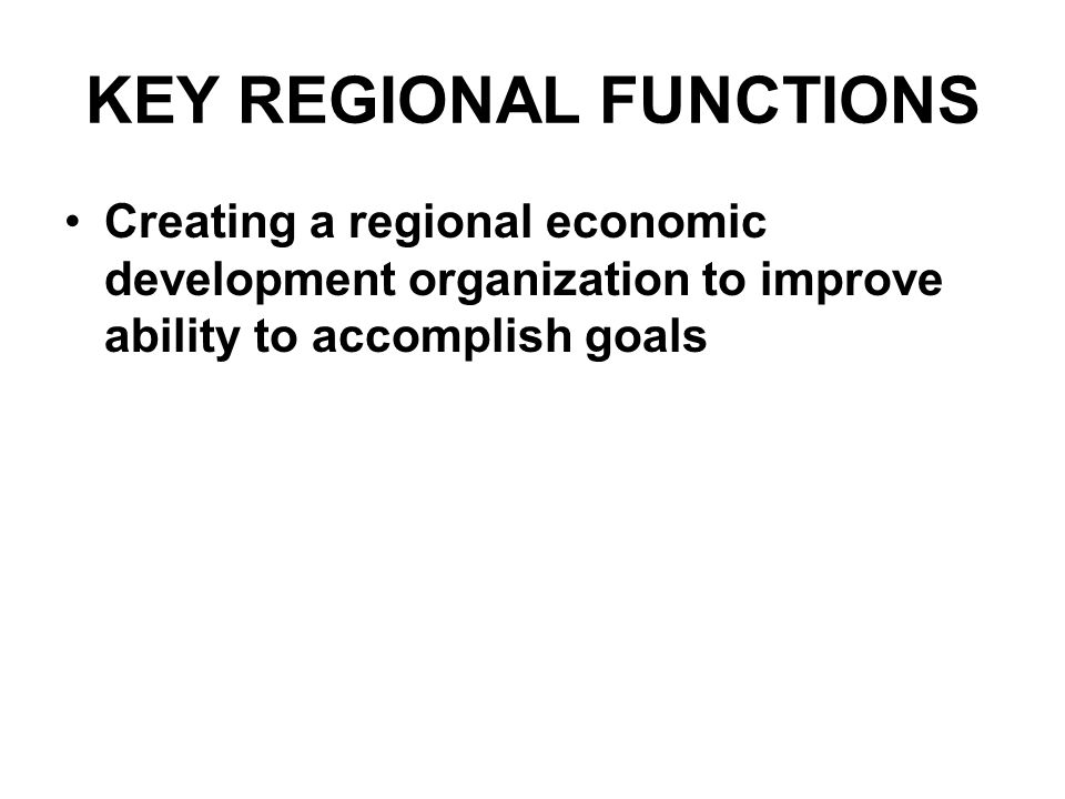 KEY REGIONAL FUNCTIONS Creating a regional economic development organization to improve ability to accomplish goals