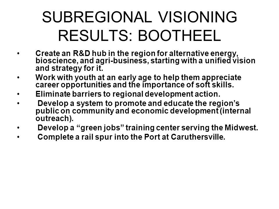 SUBREGIONAL VISIONING RESULTS: BOOTHEEL Create an R&D hub in the region for alternative energy, bioscience, and agri-business, starting with a unified vision and strategy for it.