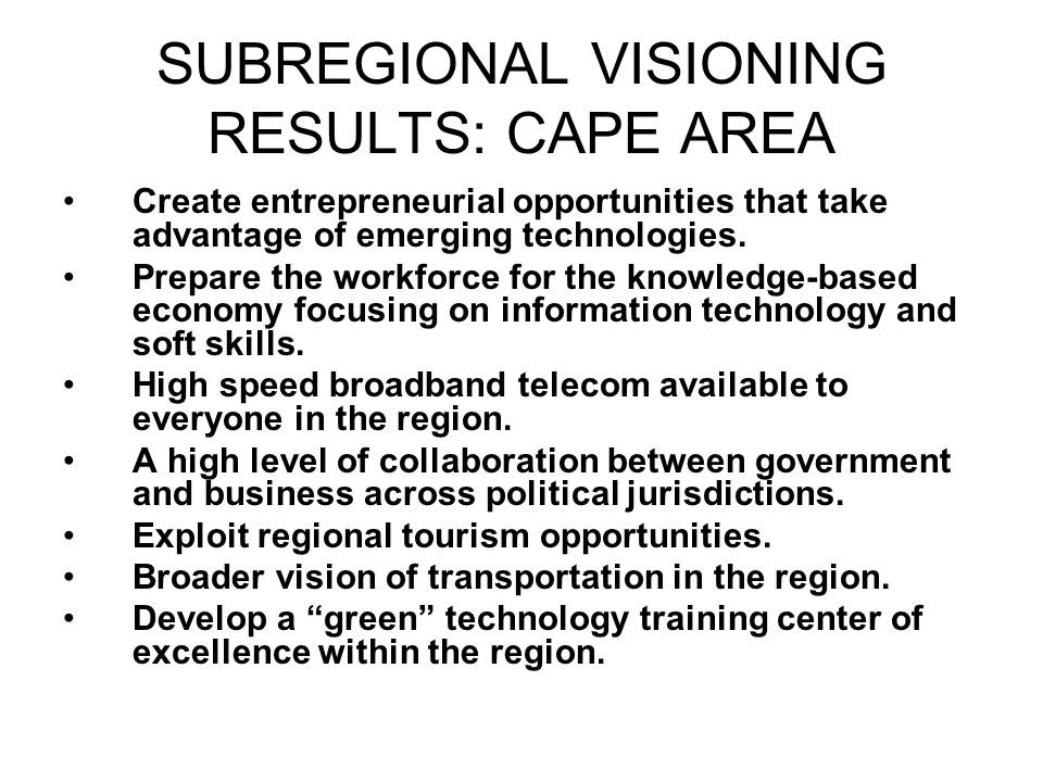 SUBREGIONAL VISIONING RESULTS: CAPE AREA Create entrepreneurial opportunities that take advantage of emerging technologies.