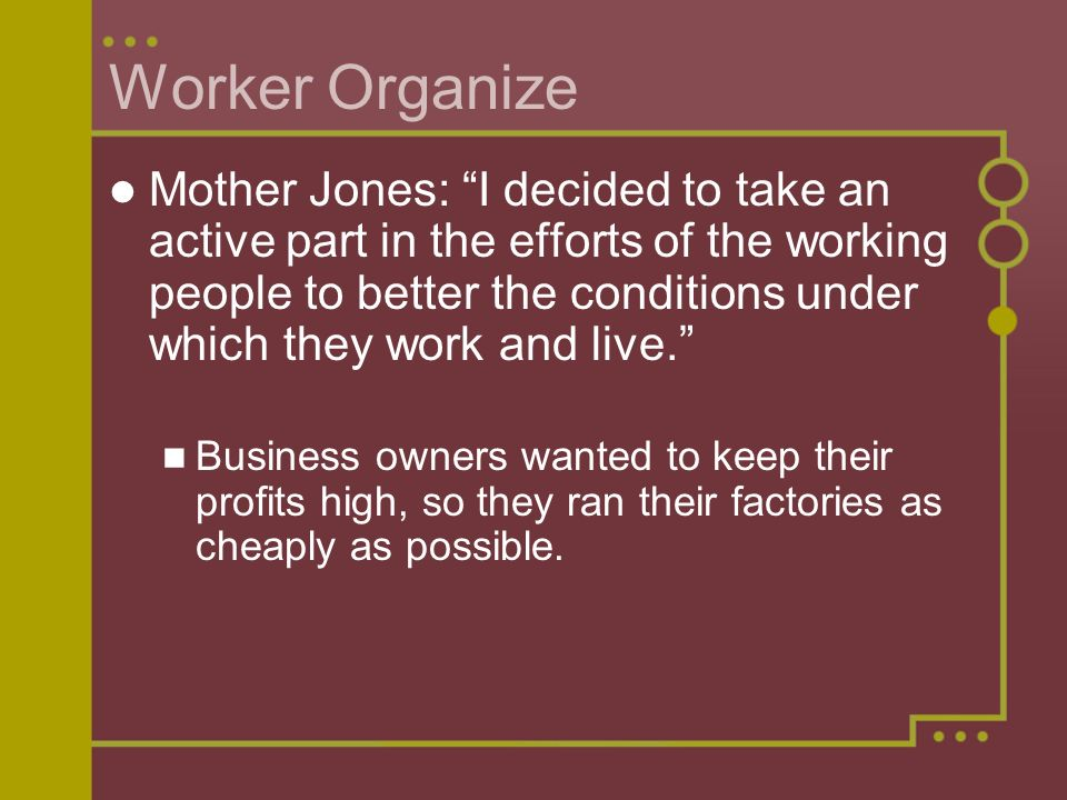 Worker Organize Mother Jones: I decided to take an active part in the efforts of the working people to better the conditions under which they work and live. Business owners wanted to keep their profits high, so they ran their factories as cheaply as possible.