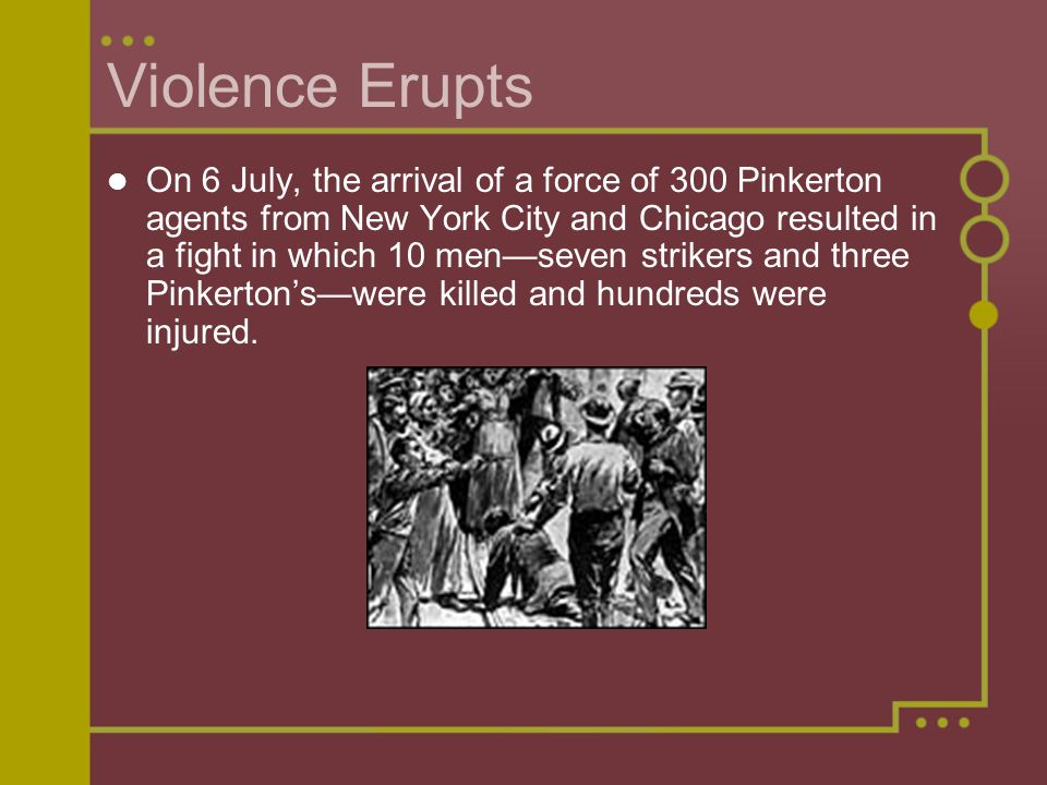 Violence Erupts On 6 July, the arrival of a force of 300 Pinkerton agents from New York City and Chicago resulted in a fight in which 10 men—seven strikers and three Pinkerton's—were killed and hundreds were injured.