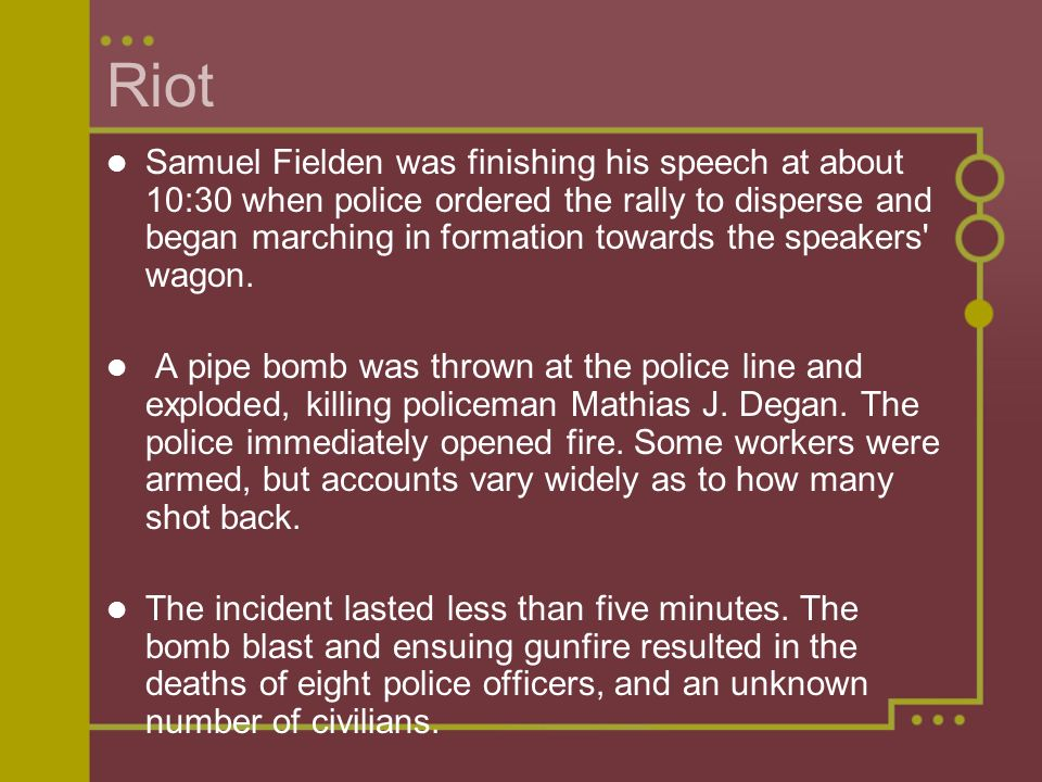 Riot Samuel Fielden was finishing his speech at about 10:30 when police ordered the rally to disperse and began marching in formation towards the speakers wagon.