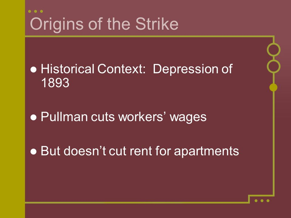 Origins of the Strike Historical Context: Depression of 1893 Pullman cuts workers' wages But doesn't cut rent for apartments