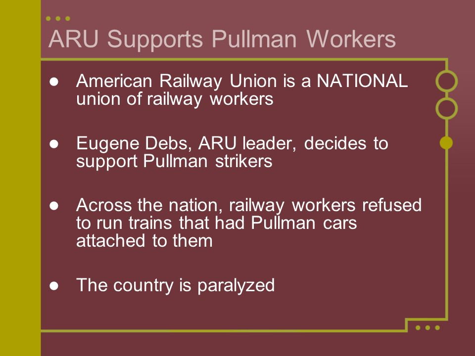 ARU Supports Pullman Workers American Railway Union is a NATIONAL union of railway workers Eugene Debs, ARU leader, decides to support Pullman strikers Across the nation, railway workers refused to run trains that had Pullman cars attached to them The country is paralyzed