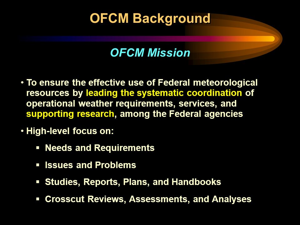 To ensure the effective use of Federal meteorological resources by leading the systematic coordination of operational weather requirements, services, and supporting research, among the Federal agencies High-level focus on:  Needs and Requirements  Issues and Problems  Studies, Reports, Plans, and Handbooks  Crosscut Reviews, Assessments, and Analyses To ensure the effective use of Federal meteorological resources by leading the systematic coordination of operational weather requirements, services, and supporting research, among the Federal agencies High-level focus on:  Needs and Requirements  Issues and Problems  Studies, Reports, Plans, and Handbooks  Crosscut Reviews, Assessments, and Analyses OFCM Background OFCM Mission
