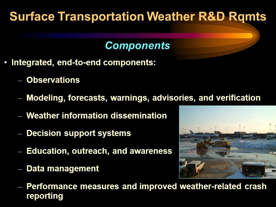 Integrated, end-to-end components: – Observations – Modeling, forecasts, warnings, advisories, and verification – Weather information dissemination – Decision support systems – Education, outreach, and awareness – Data management – Performance measures and improved weather-related crash reporting Surface Transportation Weather R&D Rqmts Components