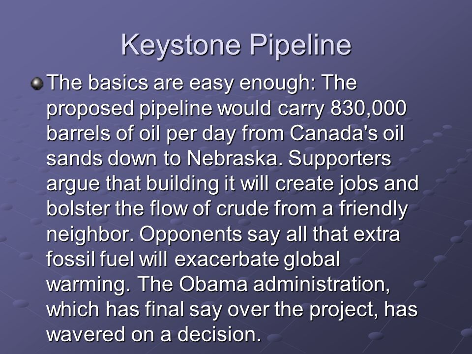 Keystone Pipeline The basics are easy enough: The proposed pipeline would carry 830,000 barrels of oil per day from Canada s oil sands down to Nebraska.