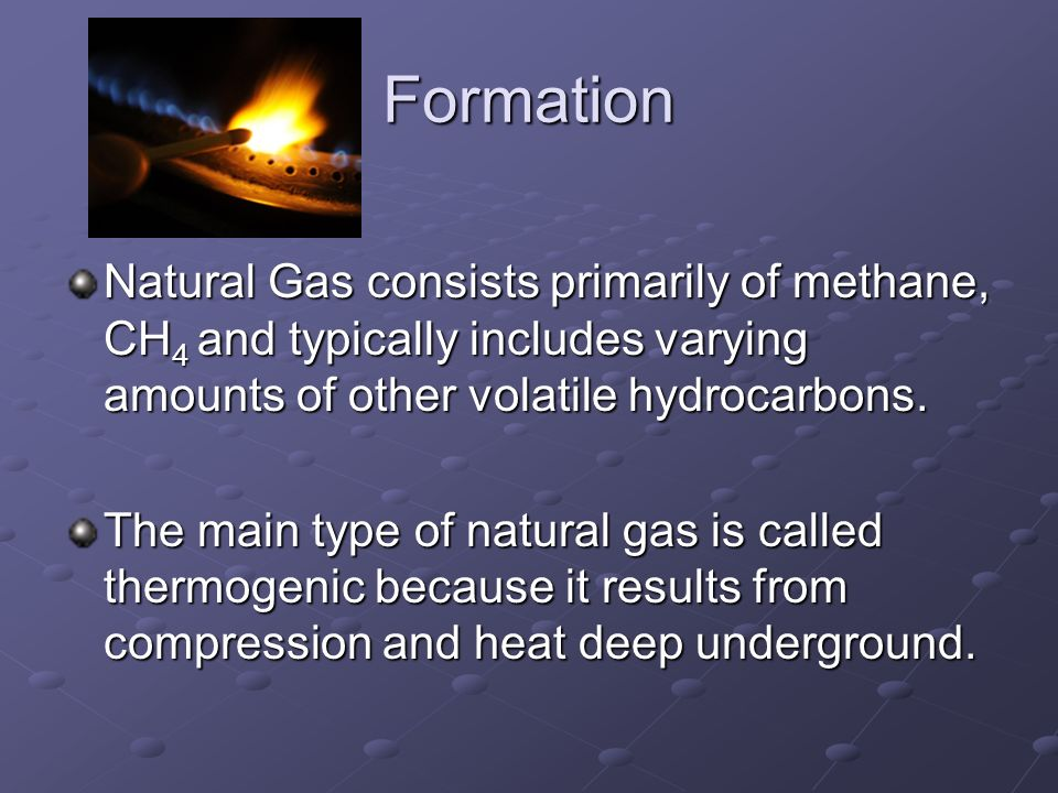 Formation Natural Gas consists primarily of methane, CH 4 and typically includes varying amounts of other volatile hydrocarbons.