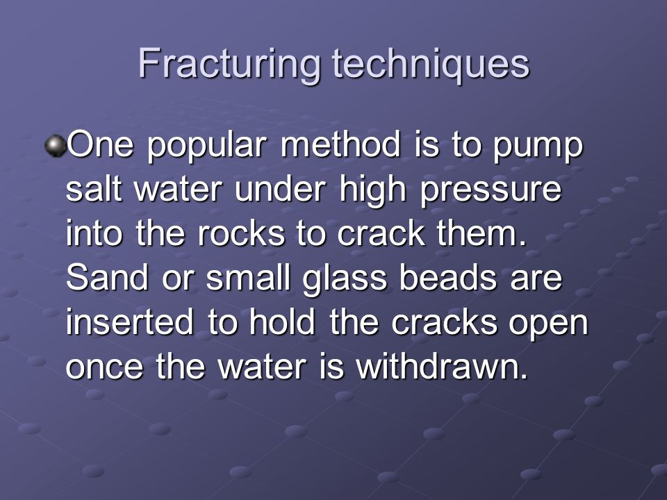 Fracturing techniques One popular method is to pump salt water under high pressure into the rocks to crack them.