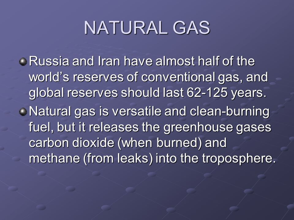 NATURAL GAS Russia and Iran have almost half of the world's reserves of conventional gas, and global reserves should last years.