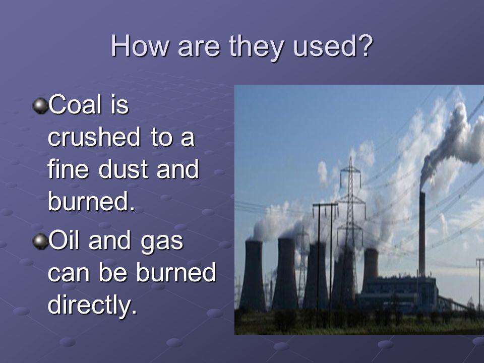 How are they used Coal is crushed to a fine dust and burned. Oil and gas can be burned directly.