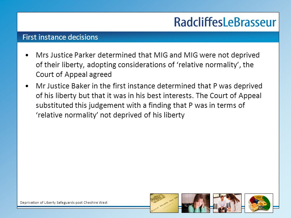 Deprivation of Liberty Safeguards post Cheshire West First instance decisions Mrs Justice Parker determined that MIG and MIG were not deprived of their liberty, adopting considerations of 'relative normality', the Court of Appeal agreed Mr Justice Baker in the first instance determined that P was deprived of his liberty but that it was in his best interests.