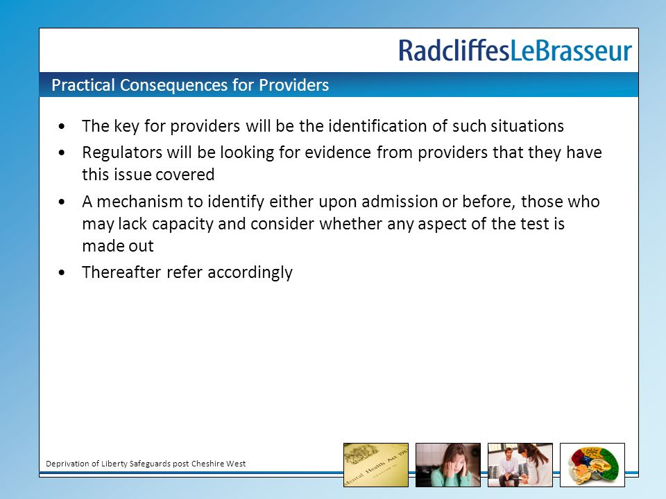 Deprivation of Liberty Safeguards post Cheshire West Practical Consequences for Providers The key for providers will be the identification of such situations Regulators will be looking for evidence from providers that they have this issue covered A mechanism to identify either upon admission or before, those who may lack capacity and consider whether any aspect of the test is made out Thereafter refer accordingly