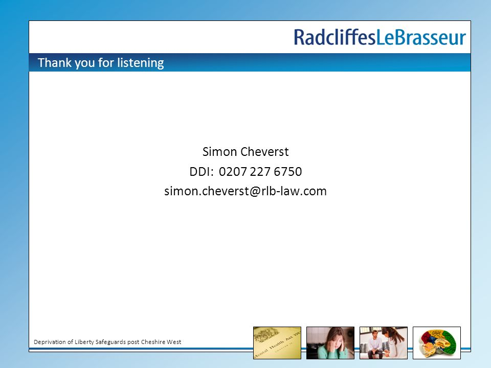 Deprivation of Liberty Safeguards post Cheshire West Thank you for listening Simon Cheverst DDI: